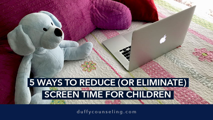 5 Ways to Reduce (Or Eliminate) Screen Time for Children & Adolescents